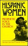 Hispanic Women, Prophetic Voice in the Church = Mujer Hispana, Voz Profetica En La Iglesia: Prophetic Voice in the Church