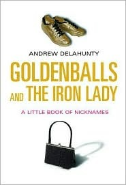 Goldenballs and the Iron Lady: A Little Book of Nicknames
