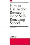 How to Use Action Research in the Self-Renewing School by Emily Calhoun