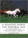 A Healthy Horse the Natural Way: A Horse Owner's Guide to Using Herbs, Massage, Homeotherapy, and Other Natural Therapies