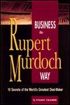 Business the Rupert Murdoch Way: 10 Secrets of the World's Greatest Deal-Maker