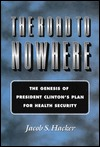 The road to nowhere: the genesis of president clinton's plan for health security by Jacob S. Hacker