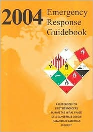 2004 Emergency Response Guidebook: A Guidebook for First Responders During the Initial Phase of a Hazardous Materials/Dangerous Goods Incident