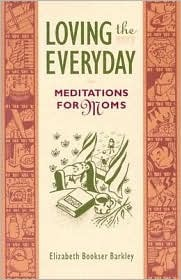Loving the Everyday: Meditations for Moms
