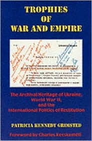 Trophies of War and Empire: The Archival Heritage of Ukraine, World War II, and the International Politics of Restitution