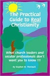 The Practical Guide to Real Christianity: What Church Leaders and Secular Professionals Don't Want You to Know!!!
