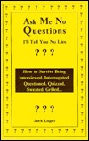 Ask Me No Questions, I'll Tell You No Lies: How to Survive Being Interviewed, Interrogated, Questioned, Quizzed, Sweated, Grilled..