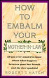 How to Embalm Your Mother-In-Law: All You Ever Wanted to Know about What Happens Between Your Last Breath and the First Spadeful