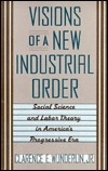 Visions of a New Industrial Order: Social Science and Labor Theory in America 's Progressive Era
