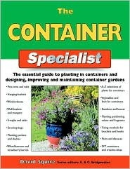The Container Specialist: The Essential Guide to Planting in Containers and Designing, Improving, and Maintaining Container Gardens