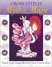 Cross Stitch Myth & Magic: Wizards, Angels, Dragons, Mermaids, Cherubs, Unicorns, Fairies