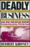 Deadly Business: Legal Deals And Outlaw Weapons: The Arming Of Iran And Iraq, 1975 To The Present