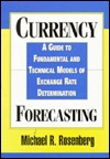 Currency Forecasting: A Guide to Fundamental and Technical Models of Exchange Rate Determination