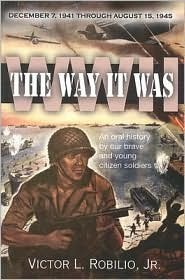 The Way It Was/WWII: December 7, 1941 Through August 15, 1945; An Oral History by Our Brave and Young Citizen Soldiers