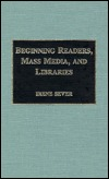 Beginning Readers, Mass Media, and Libraries by Irene Sever