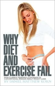 Why Diet and Exercise Fail: How Current Research Contradicts Conventional Wisdom about Weight Loss