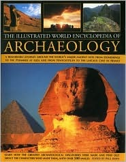 The Illustrated World Encyclopedia of Archaeology: A Remarkable Journey Around the World's Major Ancient Sites from Stonehenge to the Pyramids at Giza and from Tenochtitlan to Lascaux Cave in France