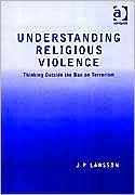 Understanding Religious Violence: Thinking Outside the Box on Terrorism