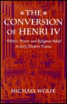 The Conversion of Henri IV: Politics, Power, and Religious Belief in Early Modern France