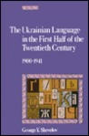 The Ukrainian Language in the First Half of the Twentieth Cen... by George Y. Shevelov