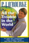 All The Trouble In The World: The Lighter Side Of Overpopulation, Famine, Plague, Ecological Disaster, Ethnic Hatred, Plague, And Poverty
