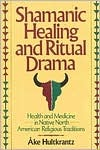 Shamanic Healing & Ritual Drama: Health & Medicine in the Native North American Religious Traditions