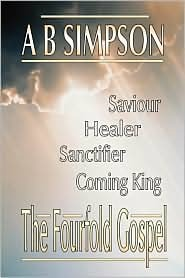 The Fourfold Gospel: Christ Our Saviour, Sanctifier, Healer And Coming Lord