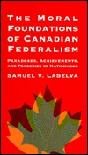 The Moral Foundations of Canadian Federalism: Paradoxes, Achievements, and Tragedies of Nationhood