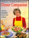 Polly Clingerman's Dinner Companion: Glorious, Easy Meals In Less Than An Hour!