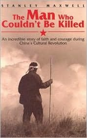 The Man Who Couldn't Be Killed: An Incredible Story of Faith and Courage During China's Cultural Revolution
