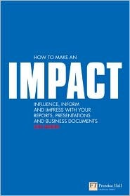 How to Make an IMPACT: Influence, Inform and Impress with Your Reports, Presentations, Business Documents, Charts and Graphs: Influence, Inform and ... Business Documents (Financial Times Series)