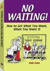 No Waiting!: How to Get What You Want, When You Want It