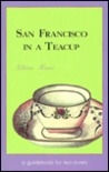 San Francisco in a Teacup: A Guidebook for Tea Lovers/Fifty Unique Places to Have Tea in San Francisco and the Bay Area