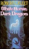White Horse,  Dark Dragon by Robert C. Fleet