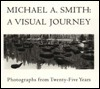 Michael A. Smith: A Visual Journey: Photographs From Twenty Five Years