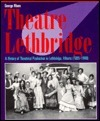 Theatre Lethbridge: A History of Theatrical Production in Lethbridge (1885-1988)