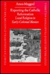 Exporting the Catholic Reformation: Local Religion in Early-Colonial Mexico
