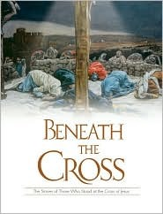 Beneath the Cross: The Stories of Those Who Stood at the Cross of Jesus
