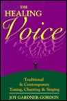 The Healing Voice: Traditional and Contemporary Toning, Chanting and Singing