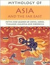 Mythology of Asia and the Far East: Myths and Legends of China, Japan, Thailand, Malaysia and Indonesia (Mythology Of...): Myths and Legends of China, ... Malaysia and Indonesia (Mythology Of...)