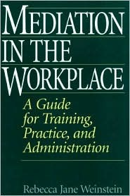 Mediation in the Workplace: A Guide for Training, Practice, and Administration
