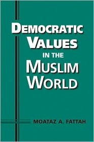 Democratic Values in the Muslim World by Moataz A. Fattah