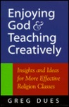 Enjoying God & Teaching Creatively: Insights and Ideas for More Effective Religion Classes