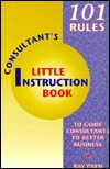 Consultant's Little Instruction Book: 101 Rules to Guide Consultants to Better Business