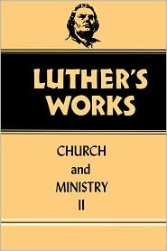 Luther's Works: Church and Ministry II