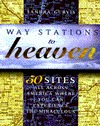 Way Stations to Heaven: 50 Major Visionary Shrines in the United States