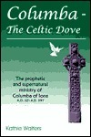 Columba--The Celtic Dove: The Prophetic and Supernatural Ministry of Columba of Iona A.D. 521-A.D. 597