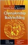Championship Bodybuilding: Chris Aceto's Instruction Book For Bodybuilding