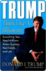 Trump: think like a billionaire: everything you need to know about success, real estate, and life by Donald J. Trump