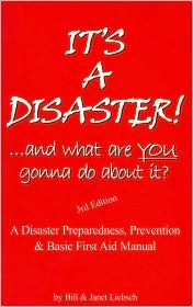 It's a Disaster!-- And What Are You Gonna Do about It?: A Disaster Preparedness, Prevention & Basic First Aid Manual
